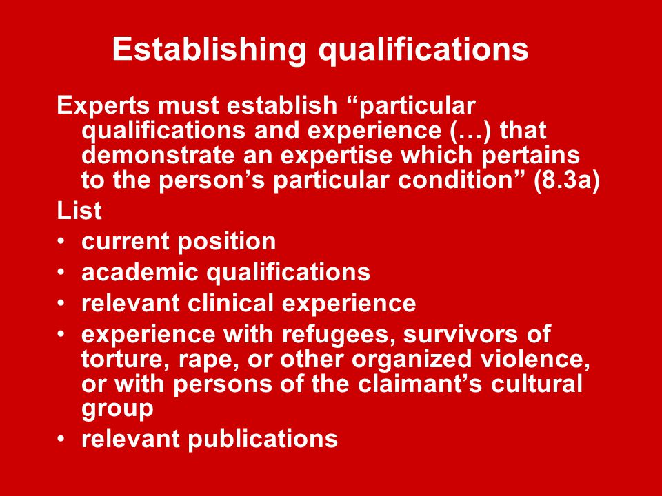Establishing qualifications Experts must establish particular qualifications and experience (…) that demonstrate an expertise which pertains to the person's particular condition (8.3a) List current position academic qualifications relevant clinical experience experience with refugees, survivors of torture, rape, or other organized violence, or with persons of the claimant's cultural group relevant publications