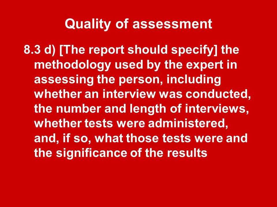 Quality of assessment 8.3 d) [The report should specify] the methodology used by the expert in assessing the person, including whether an interview was conducted, the number and length of interviews, whether tests were administered, and, if so, what those tests were and the significance of the results