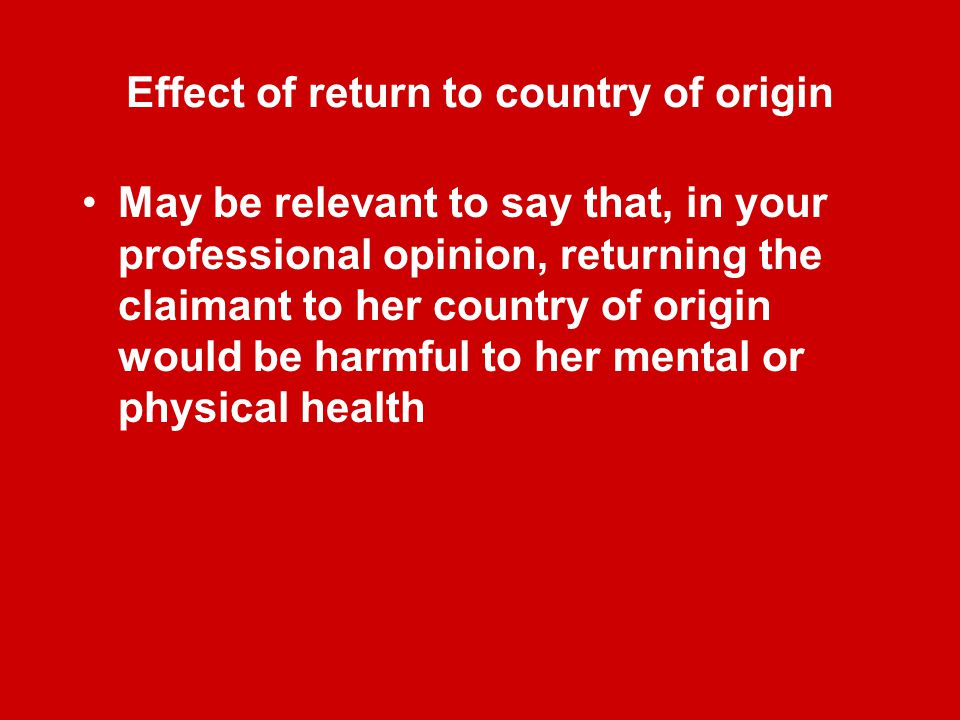 Effect of return to country of origin May be relevant to say that, in your professional opinion, returning the claimant to her country of origin would be harmful to her mental or physical health
