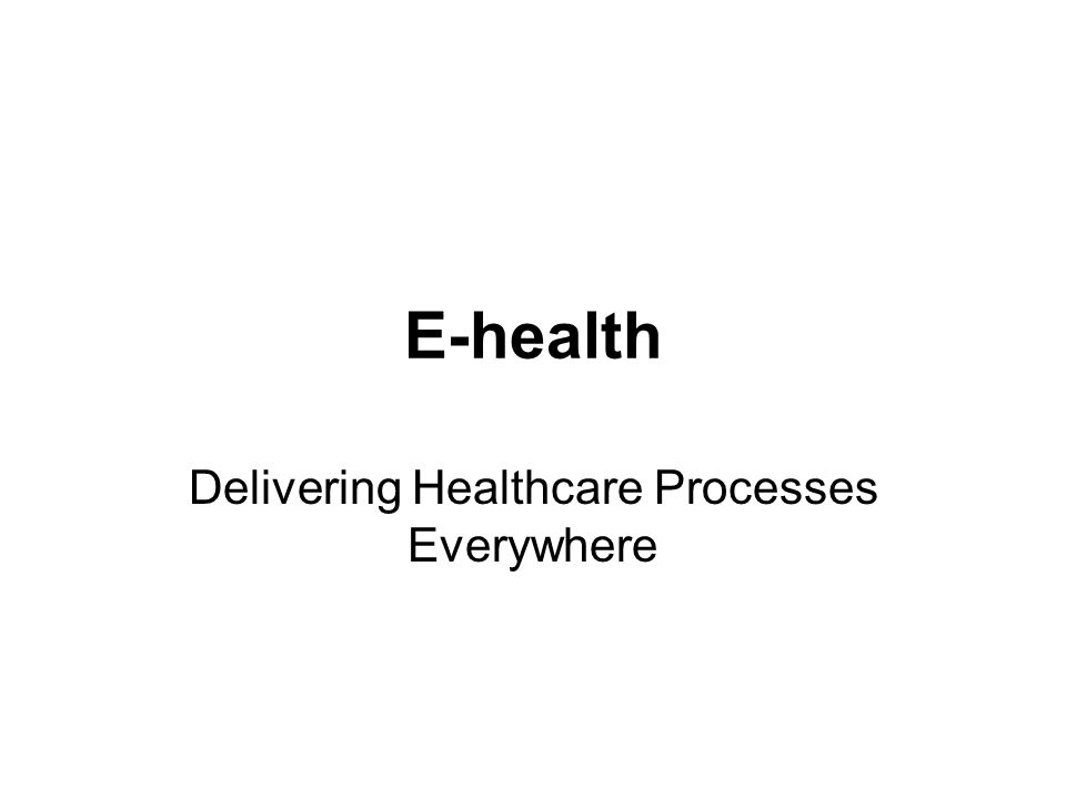E-health Delivering Healthcare Processes Everywhere