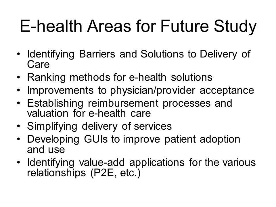 E-health Areas for Future Study Identifying Barriers and Solutions to Delivery of Care Ranking methods for e-health solutions Improvements to physicia