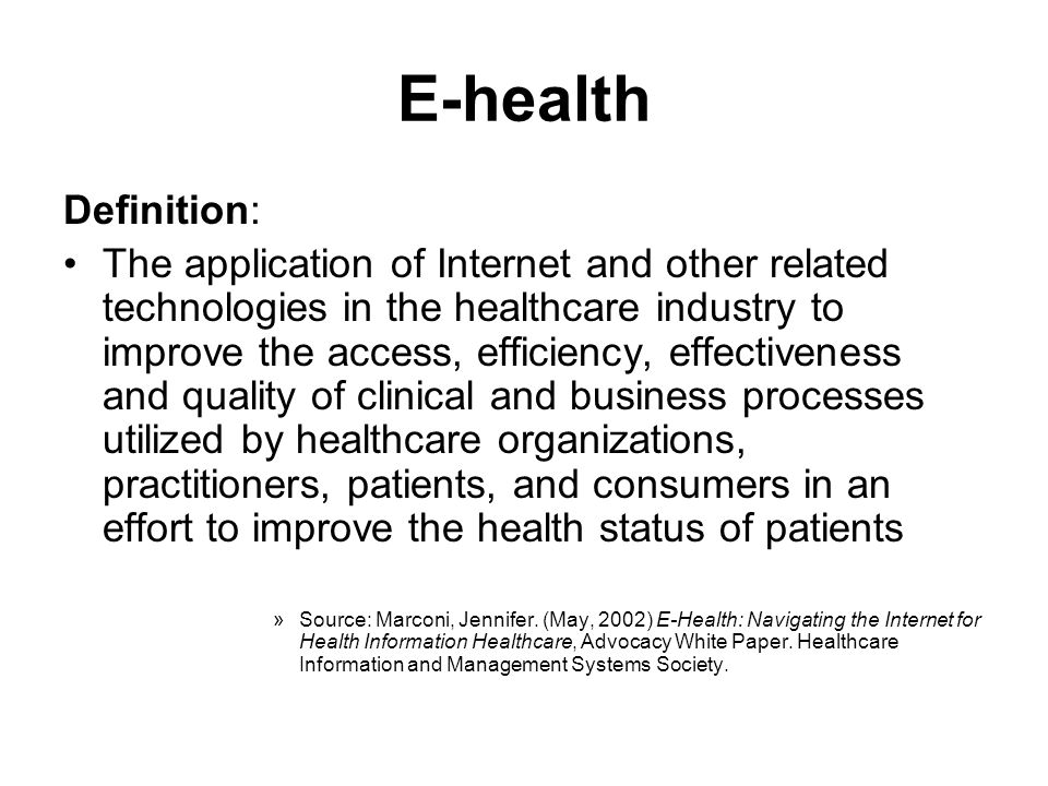E-health Definition: The application of Internet and other related technologies in the healthcare industry to improve the access, efficiency, effectiv