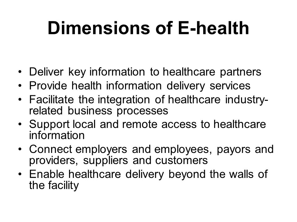 Dimensions of E-health Deliver key information to healthcare partners Provide health information delivery services Facilitate the integration of healt