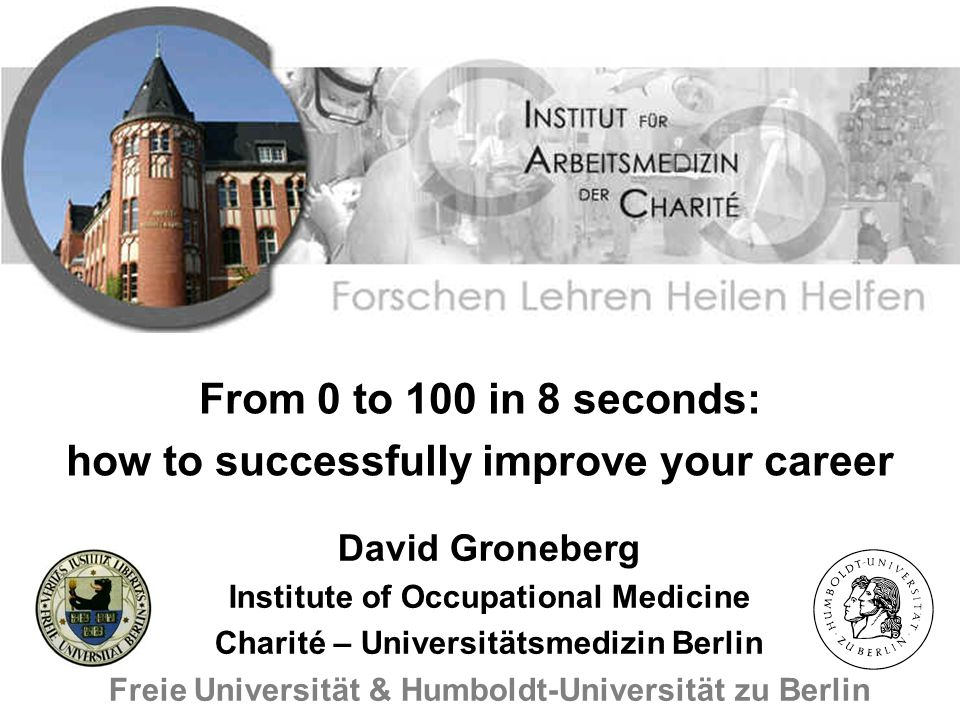 From 0 to 100 in 8 seconds: how to successfully improve your career David Groneberg Institute of Occupational Medicine Charité – Universitätsmedizin Berlin Freie Universität & Humboldt-Universität zu Berlin