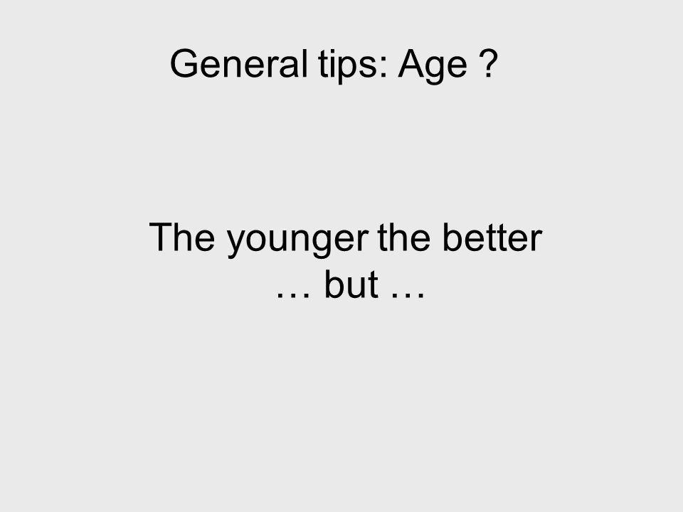 The younger the better … but … General tips: Age