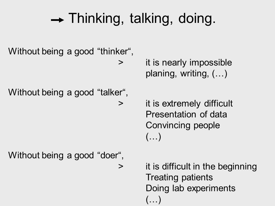 Without being a good thinker , >it is nearly impossible planing, writing, (…) Without being a good talker , >it is extremely difficult Presentation of data Convincing people (…) Without being a good doer , >it is difficult in the beginning Treating patients Doing lab experiments (…)