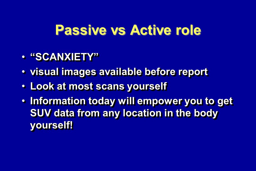 Passive vs Active role SCANXIETY SCANXIETY visual images available before reportvisual images available before report Look at most scans yourselfLook at most scans yourself Information today will empower you to get SUV data from any location in the body yourself!Information today will empower you to get SUV data from any location in the body yourself.