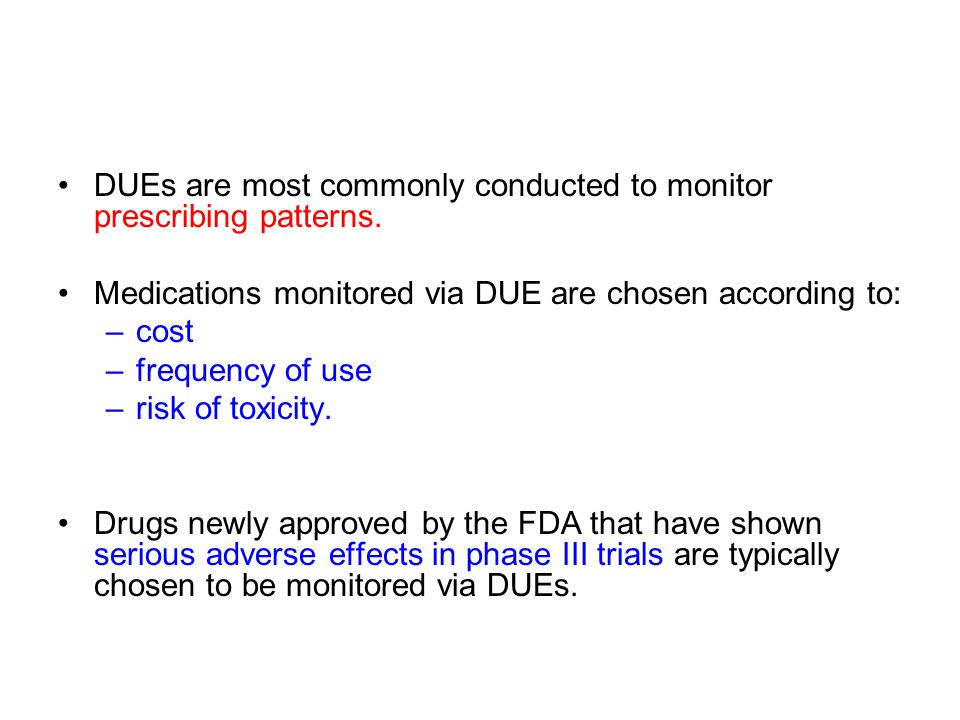 DUEs are most commonly conducted to monitor prescribing patterns. Medications monitored via DUE are chosen according to: –cost –frequency of use –risk