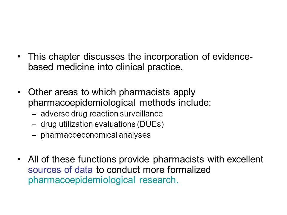 This chapter discusses the incorporation of evidence- based medicine into clinical practice. Other areas to which pharmacists apply pharmacoepidemiolo