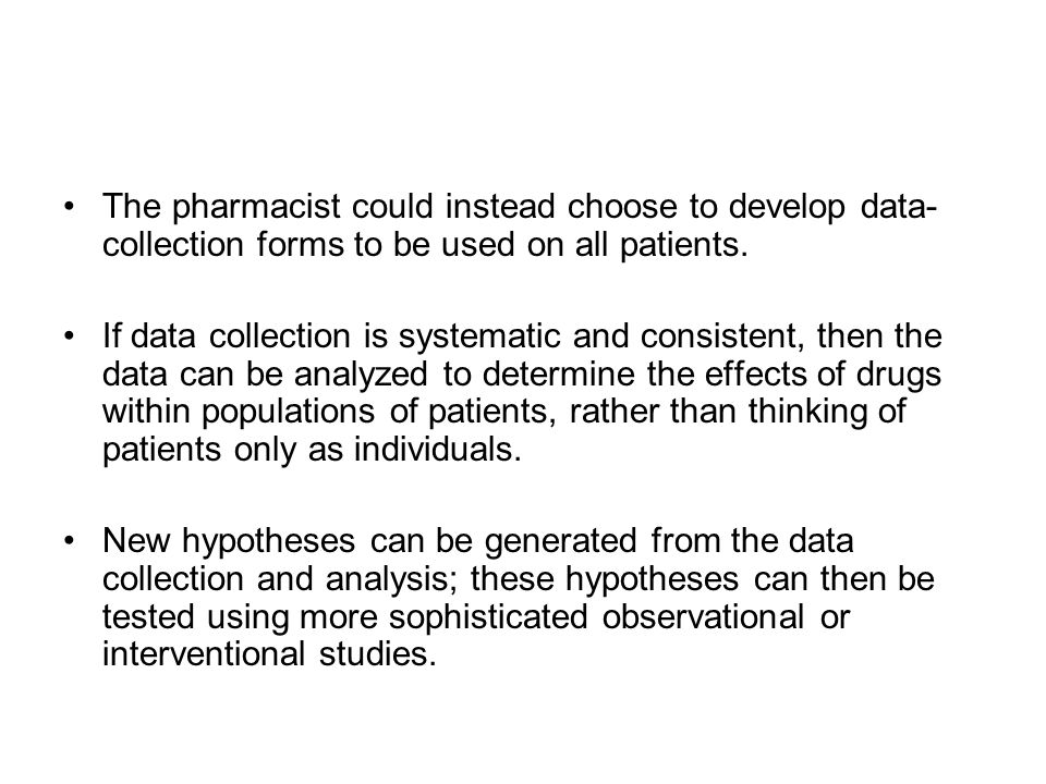 The pharmacist could instead choose to develop data- collection forms to be used on all patients. If data collection is systematic and consistent, the