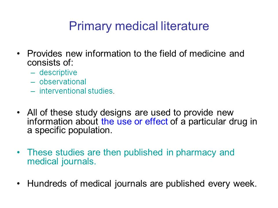 Primary medical literature Provides new information to the field of medicine and consists of: –descriptive –observational –interventional studies. All