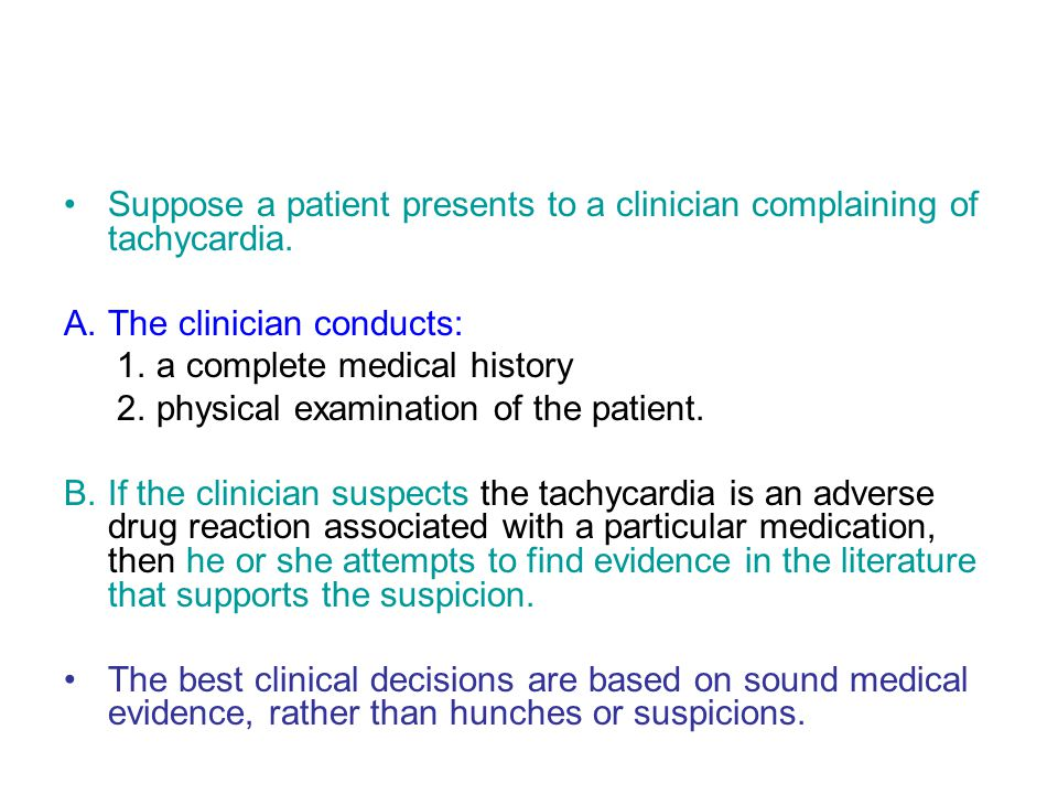 Suppose a patient presents to a clinician complaining of tachycardia. A.The clinician conducts: 1.a complete medical history 2.physical examination of