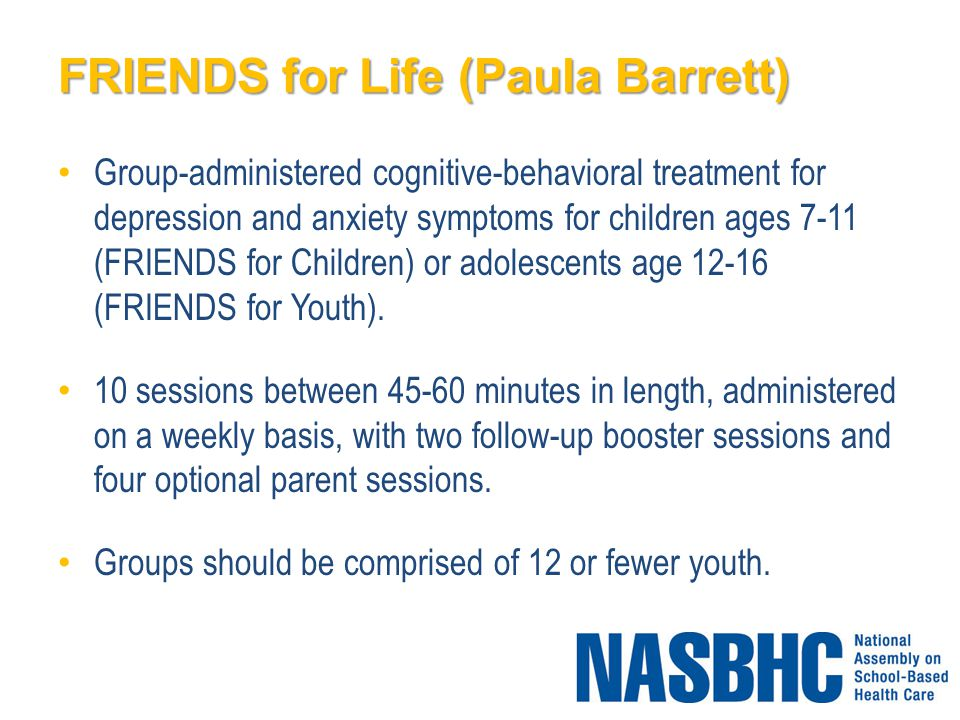 FRIENDS for Life (Paula Barrett) Group-administered cognitive-behavioral treatment for depression and anxiety symptoms for children ages 7-11 (FRIENDS for Children) or adolescents age 12-16 (FRIENDS for Youth).