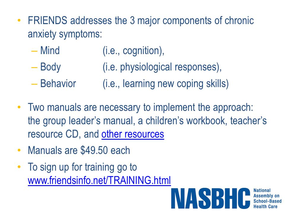 FRIENDS addresses the 3 major components of chronic anxiety symptoms: – Mind(i.e., cognition), – Body(i.e.