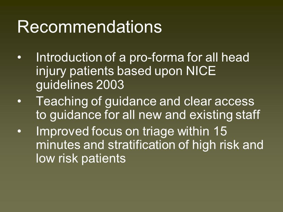 Summary Time to see a clinician is low Improved GCS and pupil recording Inappropriate discharge of majority of high risk and all medium risk patients Low level of record keeping of events Poor compliance with NICE guidance CT scans are not being requested or requests not documented