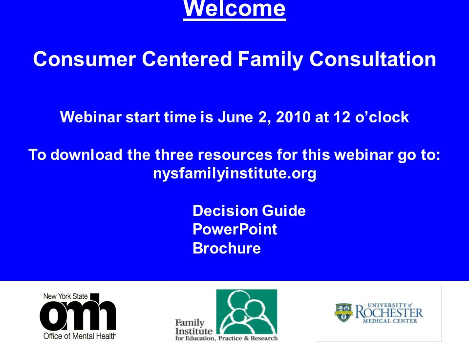 1 Welcome Consumer Centered Family Consultation Webinar start time is June 2, 2010 at 12 o'clock To download the three resources for this webinar go to: nysfamilyinstitute.org Decision Guide PowerPoint Brochure