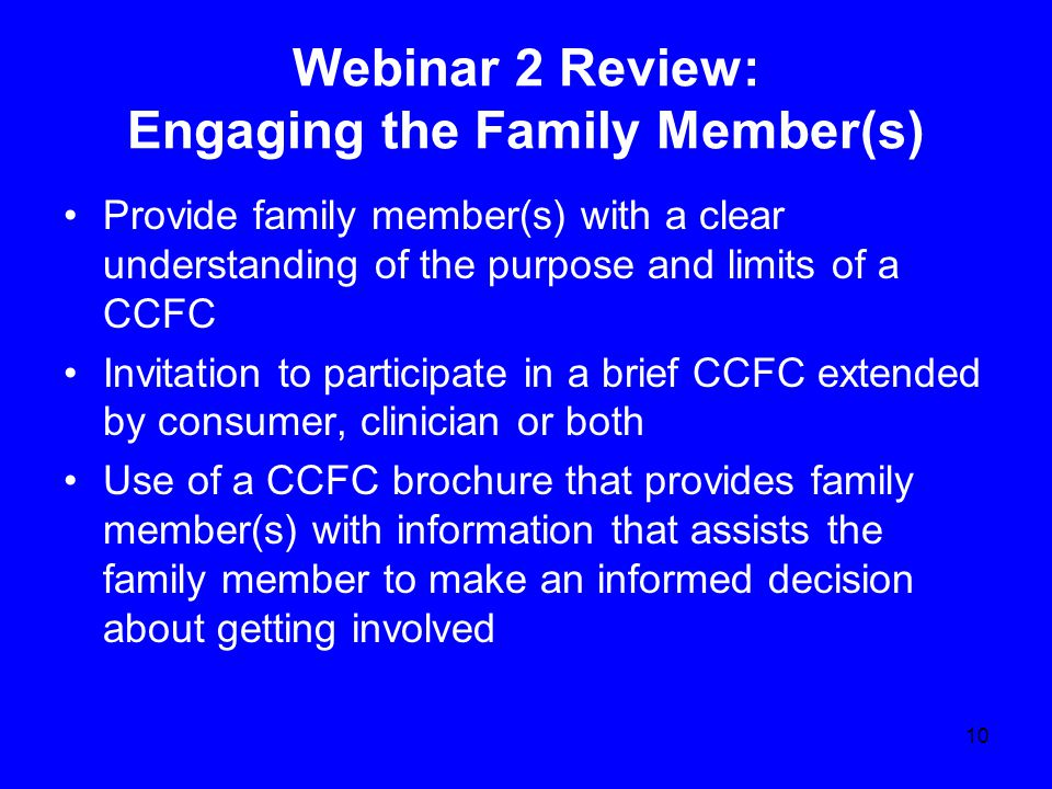 Webinar 2 Review: Engaging the Family Member(s) Provide family member(s) with a clear understanding of the purpose and limits of a CCFC Invitation to participate in a brief CCFC extended by consumer, clinician or both Use of a CCFC brochure that provides family member(s) with information that assists the family member to make an informed decision about getting involved 10