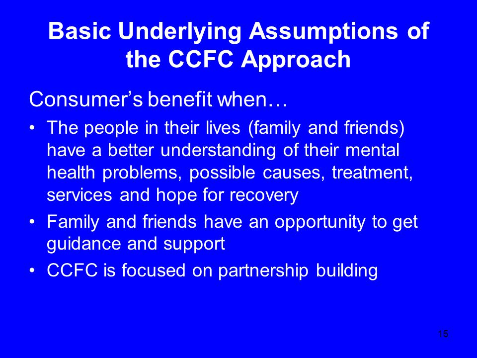 Basic Underlying Assumptions of the CCFC Approach Consumer's benefit when… The people in their lives (family and friends) have a better understanding of their mental health problems, possible causes, treatment, services and hope for recovery Family and friends have an opportunity to get guidance and support CCFC is focused on partnership building 15