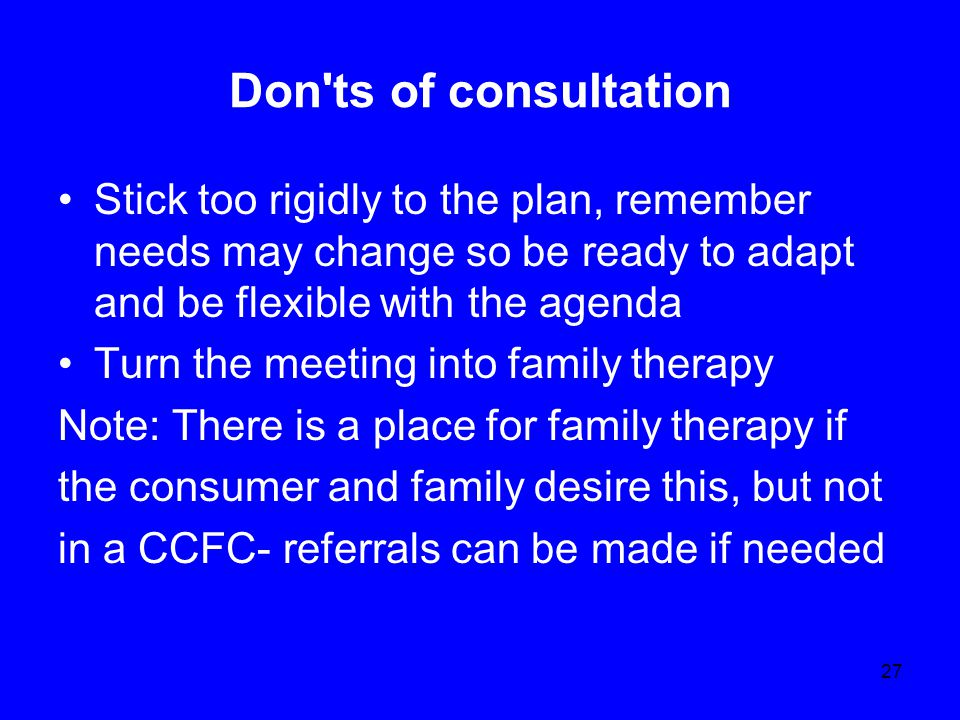 27 Don ts of consultation Stick too rigidly to the plan, remember needs may change so be ready to adapt and be flexible with the agenda Turn the meeting into family therapy Note: There is a place for family therapy if the consumer and family desire this, but not in a CCFC- referrals can be made if needed