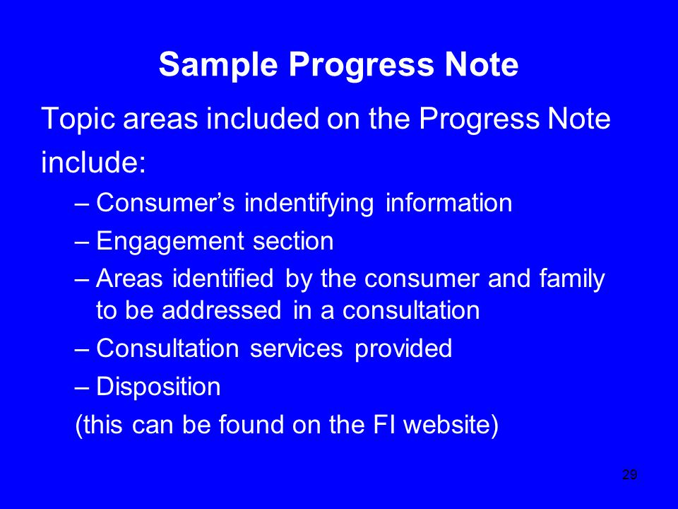 29 Sample Progress Note Topic areas included on the Progress Note include: –Consumer's indentifying information –Engagement section –Areas identified by the consumer and family to be addressed in a consultation –Consultation services provided –Disposition (this can be found on the FI website)