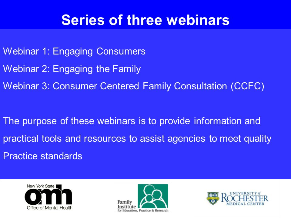 33 Webinar 1: Engaging Consumers Webinar 2: Engaging the Family Webinar 3: Consumer Centered Family Consultation (CCFC) The purpose of these webinars is to provide information and practical tools and resources to assist agencies to meet quality Practice standards 3 Series of three webinars