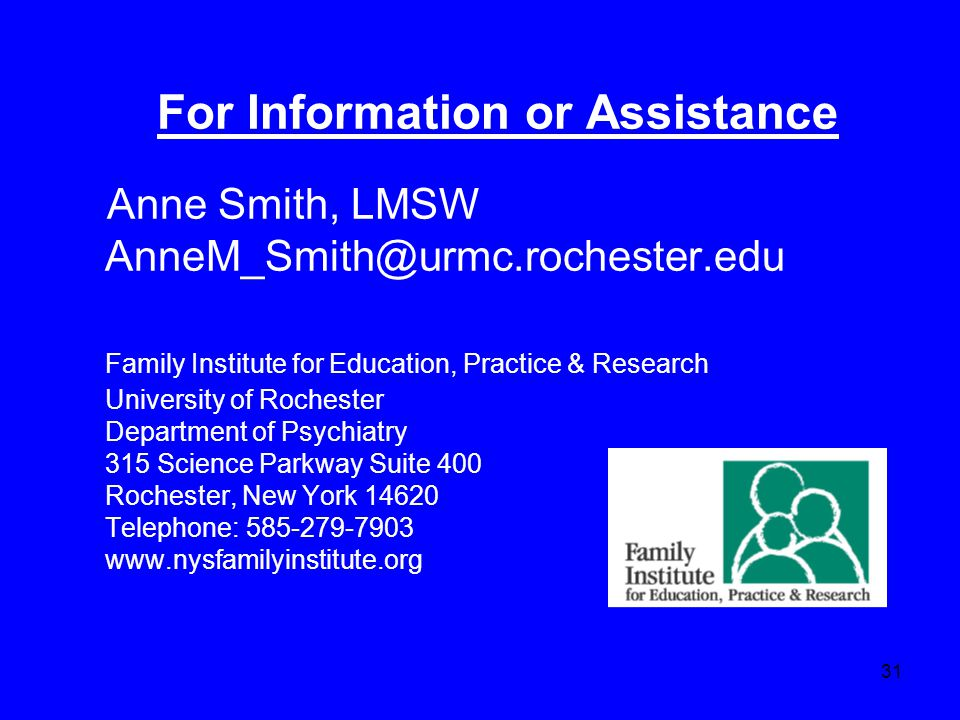 31 For Information or Assistance Anne Smith, LMSW AnneM_Smith@urmc.rochester.edu Family Institute for Education, Practice & Research University of Rochester Department of Psychiatry 315 Science Parkway Suite 400 Rochester, New York 14620 Telephone: 585-279-7903 www.nysfamilyinstitute.org