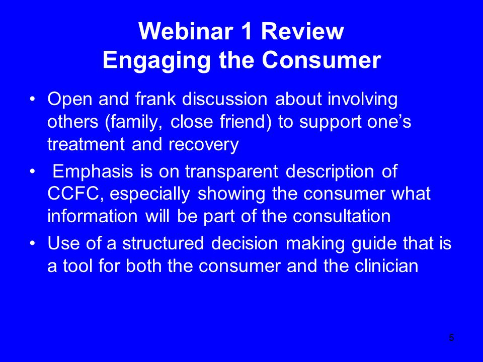 Webinar 1 Review Engaging the Consumer Open and frank discussion about involving others (family, close friend) to support one's treatment and recovery Emphasis is on transparent description of CCFC, especially showing the consumer what information will be part of the consultation Use of a structured decision making guide that is a tool for both the consumer and the clinician 5