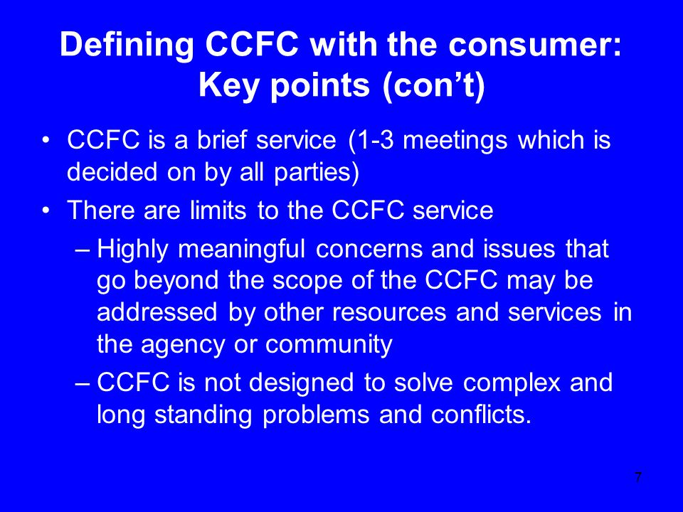 Defining CCFC with the consumer: Key points (con't) CCFC is a brief service (1-3 meetings which is decided on by all parties) There are limits to the CCFC service –Highly meaningful concerns and issues that go beyond the scope of the CCFC may be addressed by other resources and services in the agency or community –CCFC is not designed to solve complex and long standing problems and conflicts.
