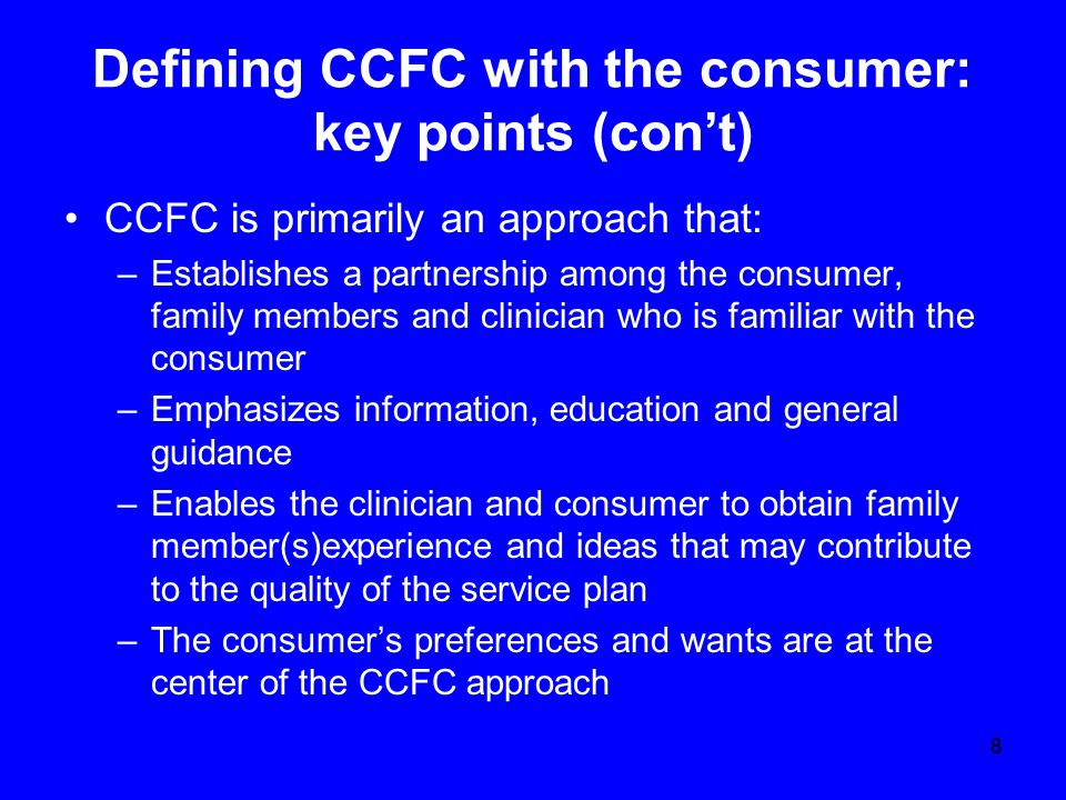 Defining CCFC with the consumer: key points (con't) CCFC is primarily an approach that: –Establishes a partnership among the consumer, family members and clinician who is familiar with the consumer –Emphasizes information, education and general guidance –Enables the clinician and consumer to obtain family member(s)experience and ideas that may contribute to the quality of the service plan –The consumer's preferences and wants are at the center of the CCFC approach 8