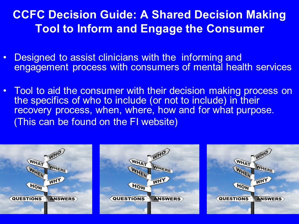 9 CCFC Decision Guide: A Shared Decision Making Tool to Inform and Engage the Consumer Designed to assist clinicians with the informing and engagement process with consumers of mental health services Tool to aid the consumer with their decision making process on the specifics of who to include (or not to include) in their recovery process, when, where, how and for what purpose.