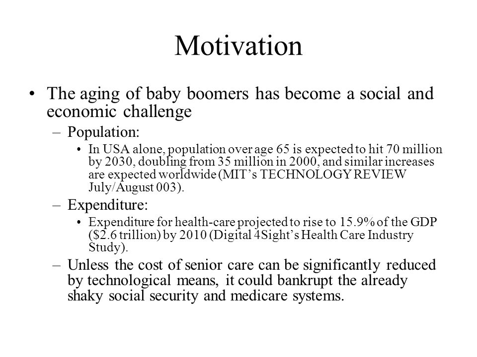 Motivation The aging of baby boomers has become a social and economic challenge –Population: In USA alone, population over age 65 is expected to hit 7