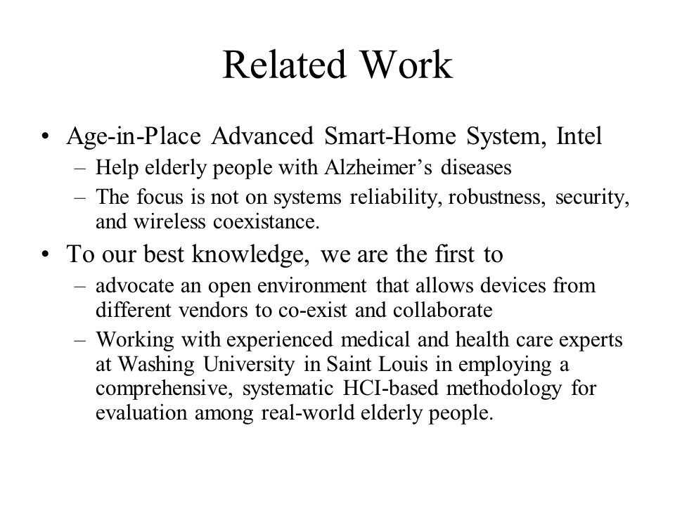 Related Work Age-in-Place Advanced Smart-Home System, Intel –Help elderly people with Alzheimer's diseases –The focus is not on systems reliability, r