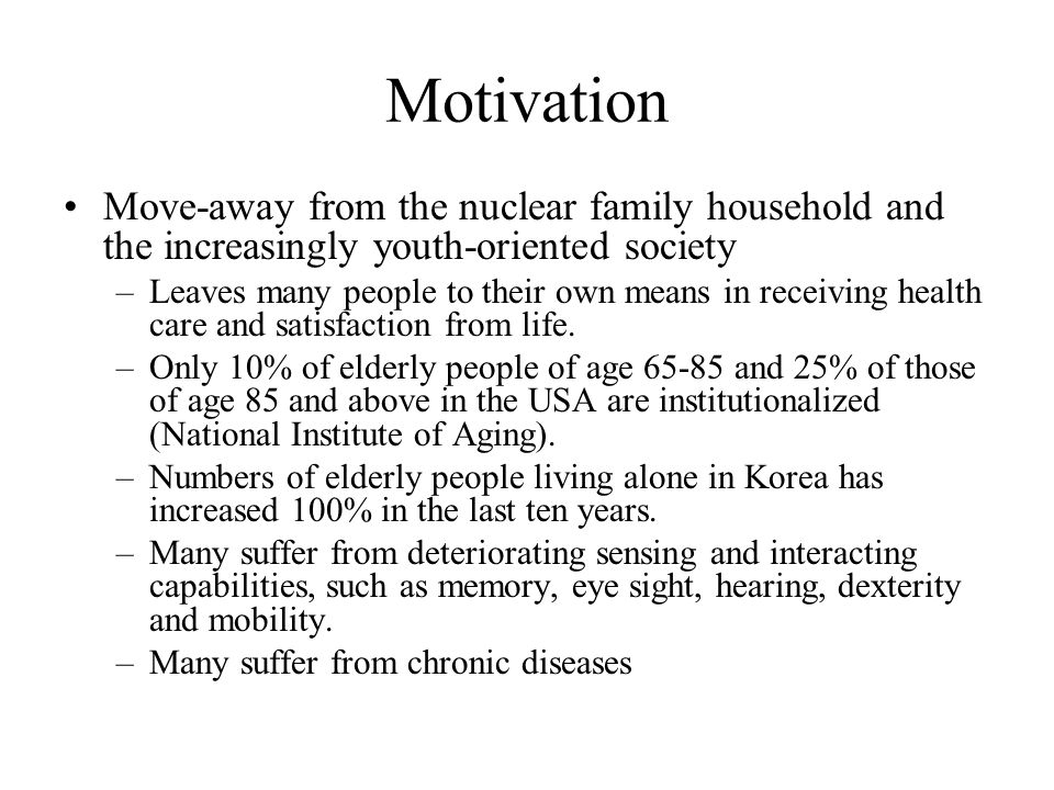 Motivation Move-away from the nuclear family household and the increasingly youth-oriented society –Leaves many people to their own means in receiving