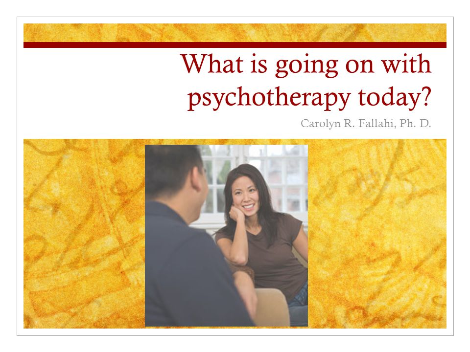 What is going on with psychotherapy today Carolyn R. Fallahi, Ph. D.