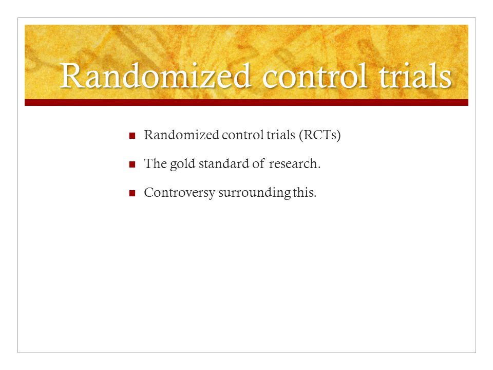 Randomized control trials Randomized control trials (RCTs) The gold standard of research.