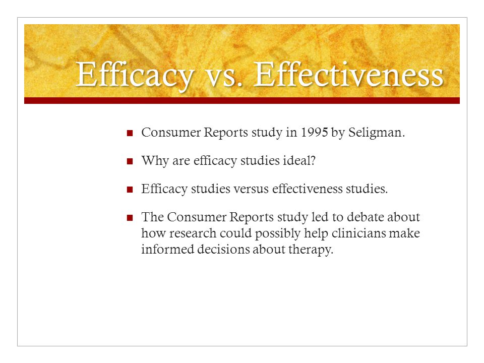 Efficacy vs. Effectiveness Consumer Reports study in 1995 by Seligman.