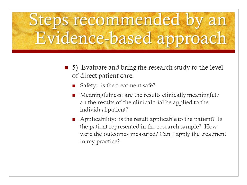 Steps recommended by an Evidence-based approach 5) Evaluate and bring the research study to the level of direct patient care.