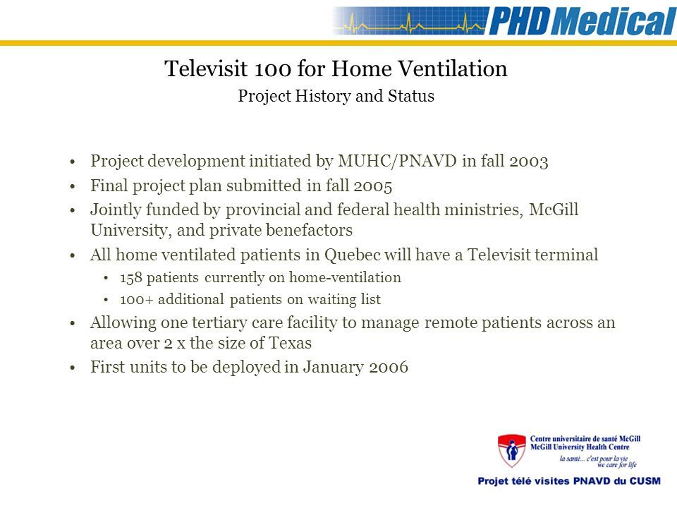 Project development initiated by MUHC/PNAVD in fall 2003 Final project plan submitted in fall 2005 Jointly funded by provincial and federal health ministries, McGill University, and private benefactors All home ventilated patients in Quebec will have a Televisit terminal 158 patients currently on home-ventilation 100+ additional patients on waiting list Allowing one tertiary care facility to manage remote patients across an area over 2 x the size of Texas First units to be deployed in January 2006 Televisit 100 for Home Ventilation Project History and Status
