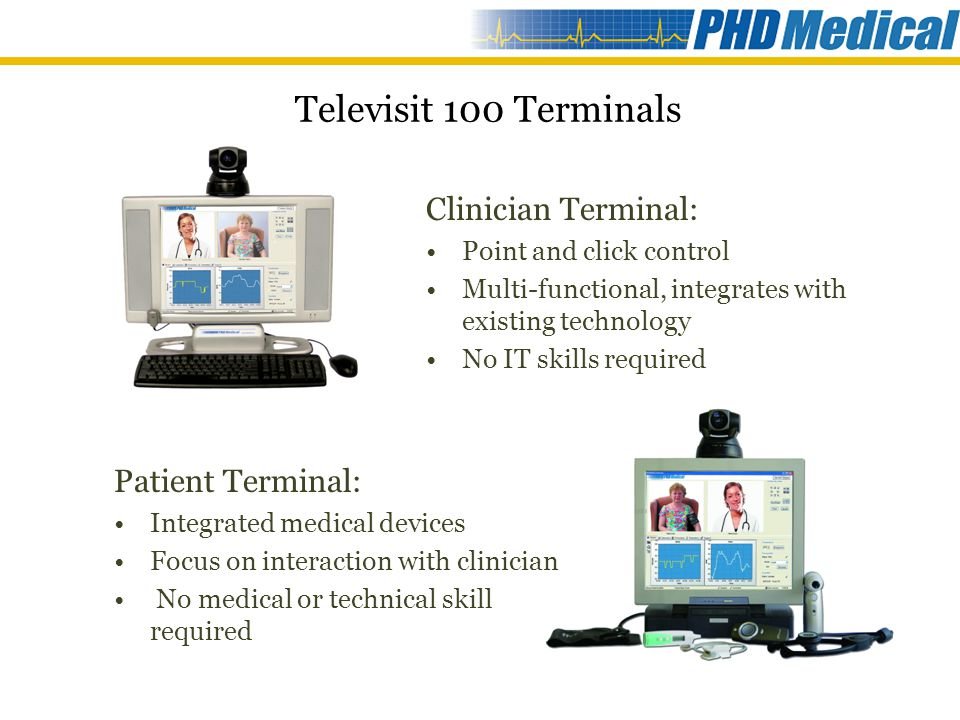 Televisit 100 Terminals Patient Terminal: Integrated medical devices Focus on interaction with clinician No medical or technical skill required Clinician Terminal: Point and click control Multi-functional, integrates with existing technology No IT skills required