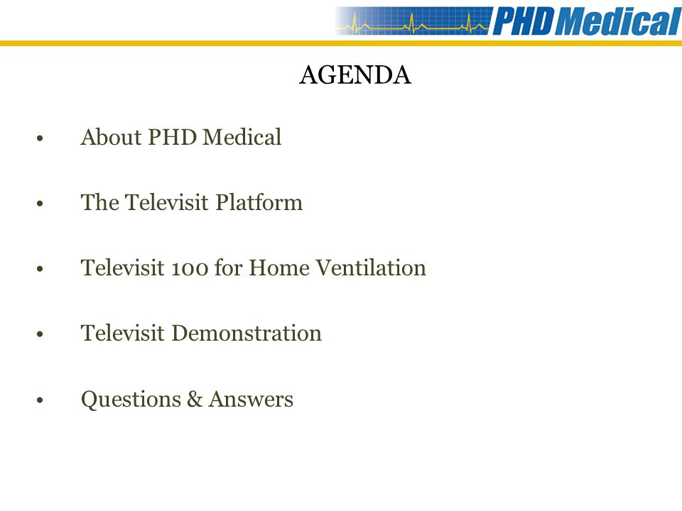 AGENDA About PHD Medical The Televisit Platform Televisit 100 for Home Ventilation Televisit Demonstration Questions & Answers