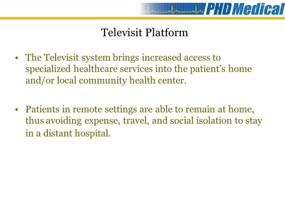 The Televisit system is a bi-directional communications and clinical data collection platform that enables healthcare professionals to conduct remote medical check-ups on patients who have limited mobility or live in remote locations The platform integrates clinical data management and scheduling software, videoconferencing capabilities and remote medical device data connectivity Televisit 100 has been configured for: –Homecare patients suffering from respiratory failure –Elderly patients with loss of independence Televisit Platform