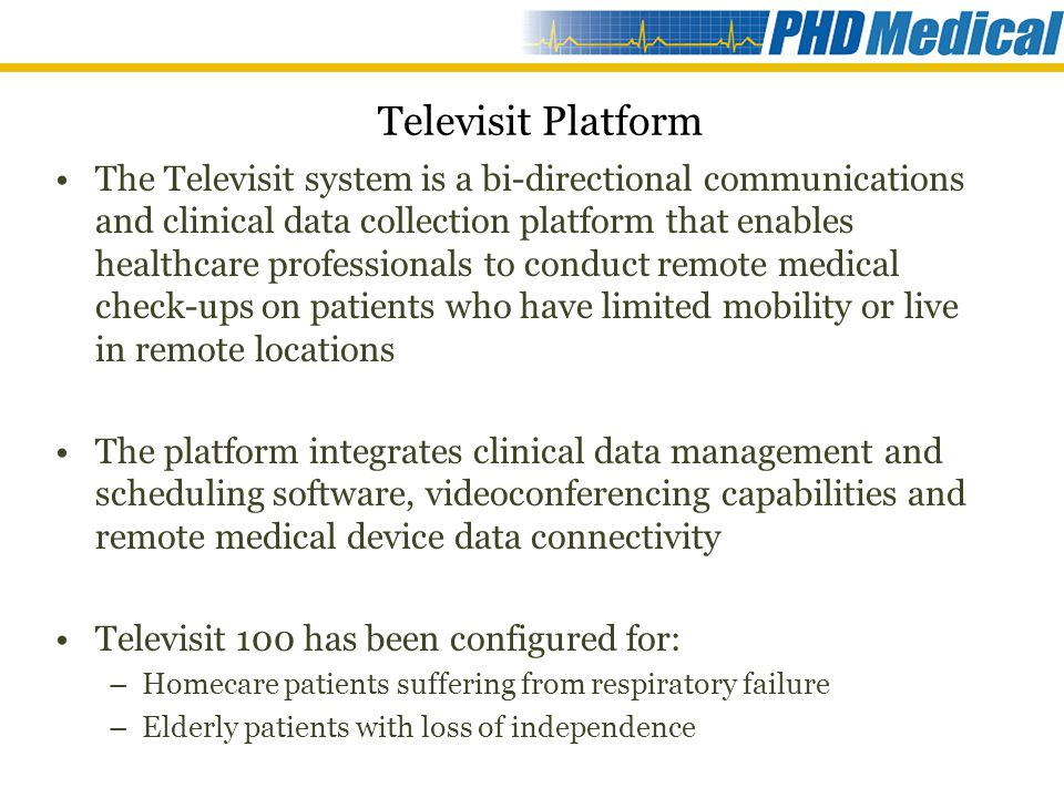 Televisit 100 for Home Ventilation PNAVD Background PNAVD Program: National program that provides specialized services to ventilator-assisted outpatients (adult and pediatric) across Quebec Based at the McGill University Health Centre (MUHC), Montreal Goal: Empower patients, their families and local community health centers with knowledge and tools to help patients in remote settings to remain at home Why PNAVD Chose Televisit: Improved delivery model for ultra-specialized services Increase access without increasing costs Empower physically fragile patients with limited mobility Reduce number of on-site visits Lower utilization of inpatient hospital and clinician services Improved management of clinician time Increase access of services to new patients