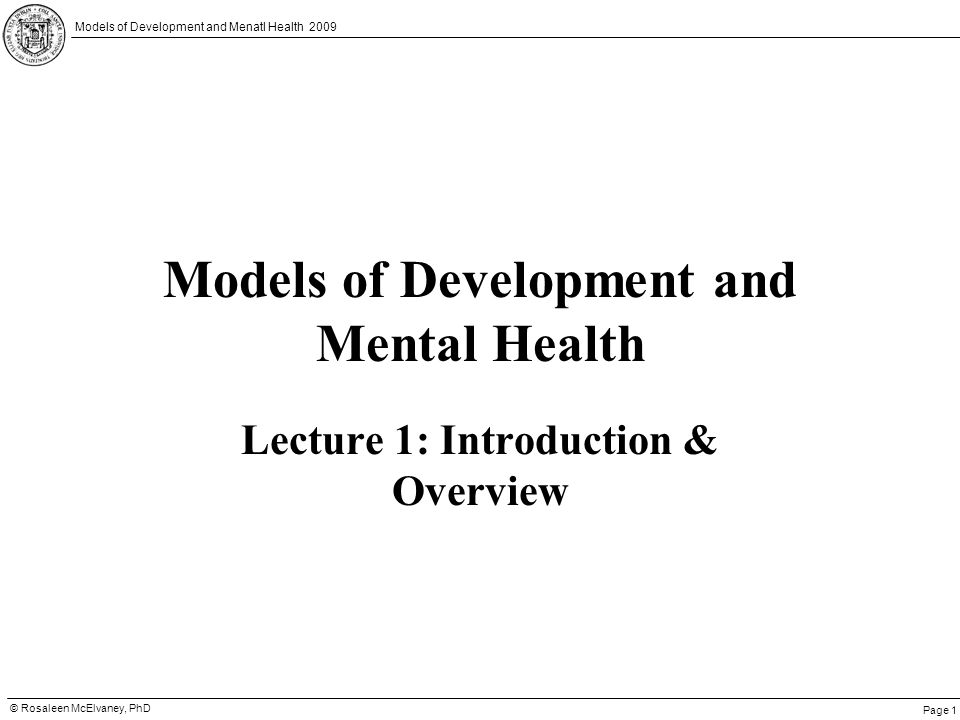 Page 1 © Rosaleen McElvaney, PhD Models of Development and Menatl Health 2009 Models of Development and Mental Health Lecture 1: Introduction & Overvi