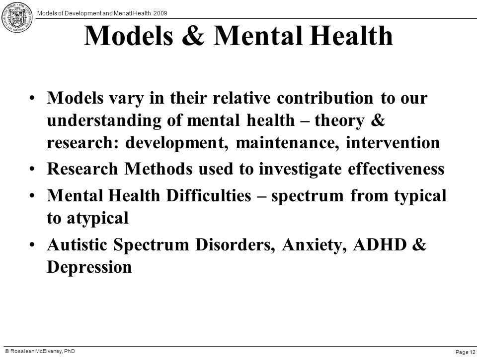Page 12 © Rosaleen McElvaney, PhD Models of Development and Menatl Health 2009 Models & Mental Health Models vary in their relative contribution to ou