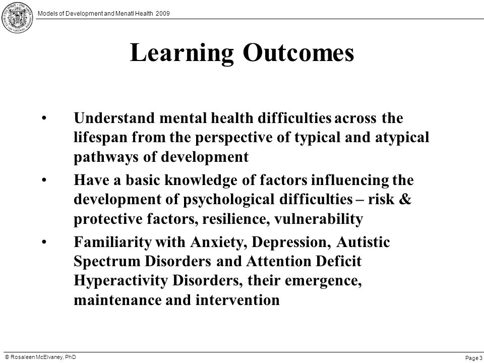 Page 3 © Rosaleen McElvaney, PhD Models of Development and Menatl Health 2009 Learning Outcomes Understand mental health difficulties across the lifes
