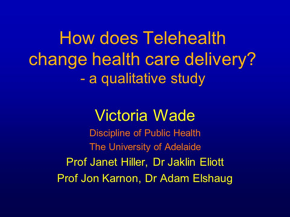 How does Telehealth change health care delivery? - a qualitative study Victoria Wade Discipline of Public Health The University of Adelaide Prof Janet