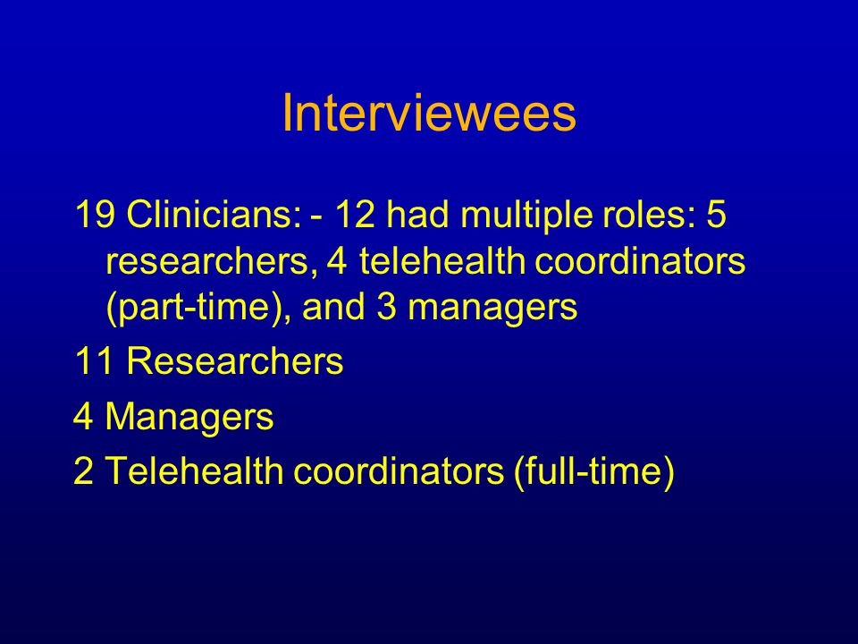 Interviewees 19 Clinicians: - 12 had multiple roles: 5 researchers, 4 telehealth coordinators (part-time), and 3 managers 11 Researchers 4 Managers 2