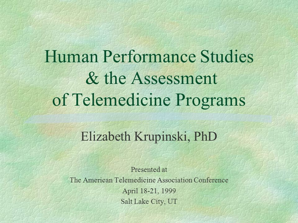 Human Performance Studies & the Assessment of Telemedicine Programs Elizabeth Krupinski, PhD Presented at The American Telemedicine Association Conference April 18-21, 1999 Salt Lake City, UT