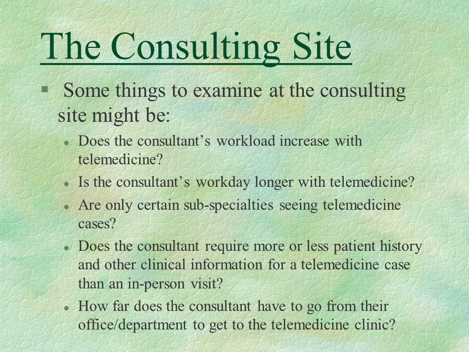 The Consulting Site § Some things to examine at the consulting site might be: l Does the consultant's workload increase with telemedicine.