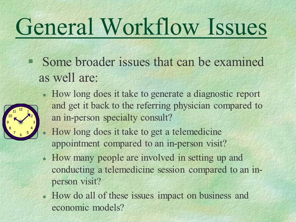 General Workflow Issues § Some broader issues that can be examined as well are: l How long does it take to generate a diagnostic report and get it back to the referring physician compared to an in-person specialty consult.